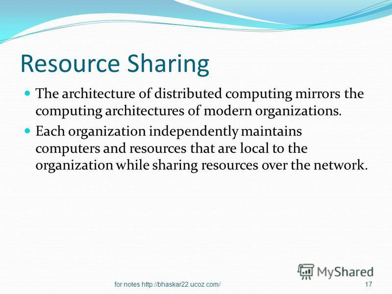 Resource Sharing The architecture of distributed computing mirrors the computing architectures of modern organizations. Each organization independently maintains computers and resources that are local to the organization while sharing resources over