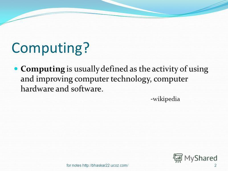 Computing? Computing is usually defined as the activity of using and improving computer technology, computer hardware and software. -wikipedia 2for notes http://bhaskar22.ucoz.com/