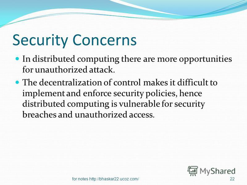 Security Concerns In distributed computing there are more opportunities for unauthorized attack. The decentralization of control makes it difficult to implement and enforce security policies, hence distributed computing is vulnerable for security bre