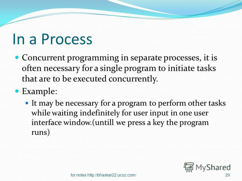 In a Process Concurrent programming in separate processes, it is often necessary for a single program to initiate tasks that are to be executed concurrently. Example: It may be necessary for a program to perform other tasks while waiting indefinitely