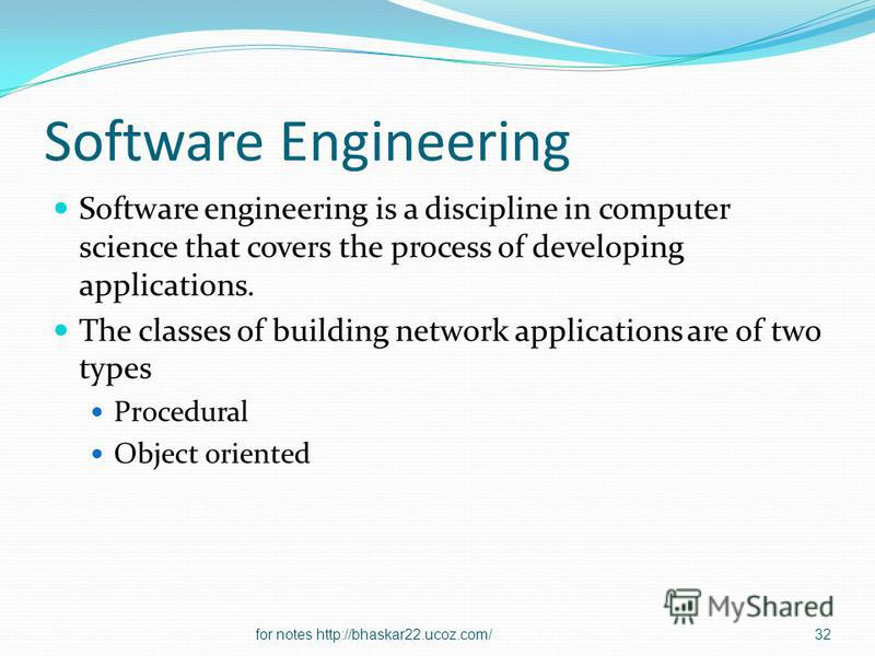 Software Engineering Software engineering is a discipline in computer science that covers the process of developing applications. The classes of building network applications are of two types Procedural Object oriented 32for notes http://bhaskar22.uc