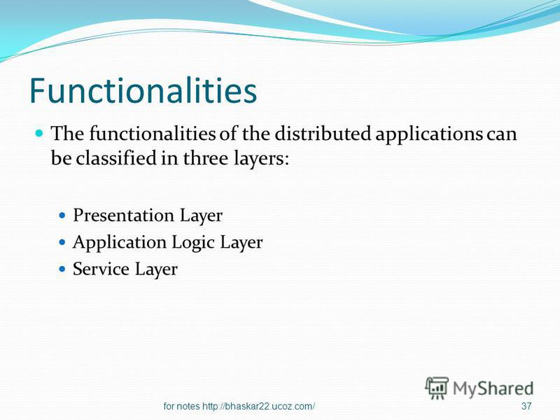 Functionalities The functionalities of the distributed applications can be classified in three layers: Presentation Layer Application Logic Layer Service Layer 37for notes http://bhaskar22.ucoz.com/