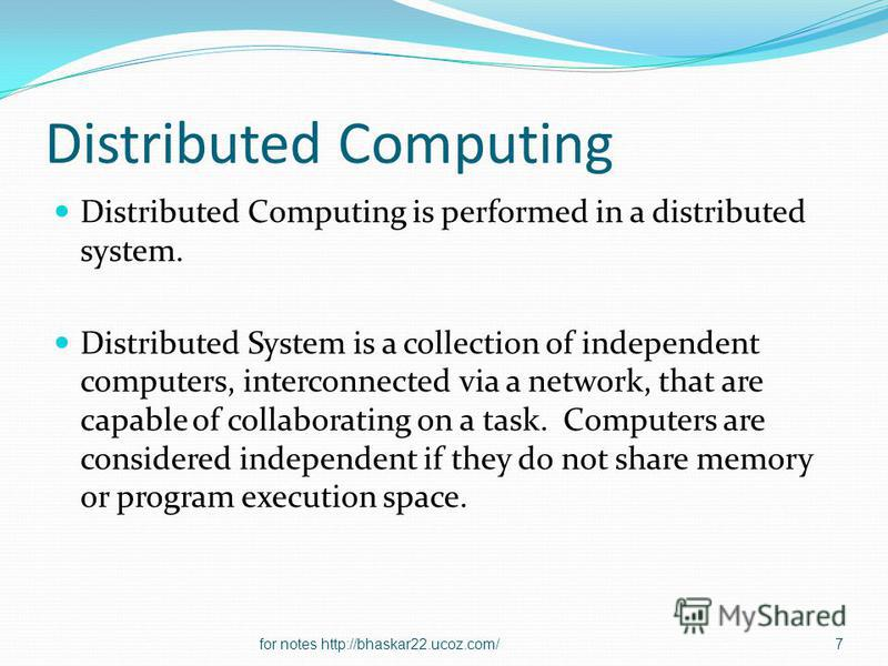 Distributed Computing Distributed Computing is performed in a distributed system. Distributed System is a collection of independent computers, interconnected via a network, that are capable of collaborating on a task. Computers are considered indepen