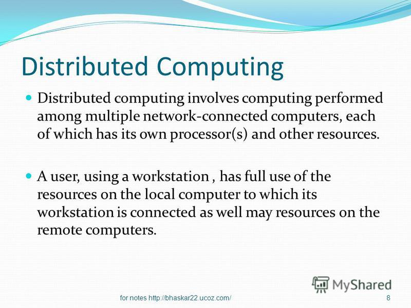 Distributed Computing Distributed computing involves computing performed among multiple network-connected computers, each of which has its own processor(s) and other resources. A user, using a workstation, has full use of the resources on the local c