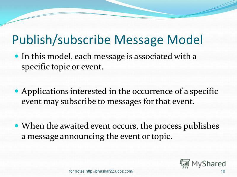 Publish/subscribe Message Model In this model, each message is associated with a specific topic or event. Applications interested in the occurrence of a specific event may subscribe to messages for that event. When the awaited event occurs, the proce