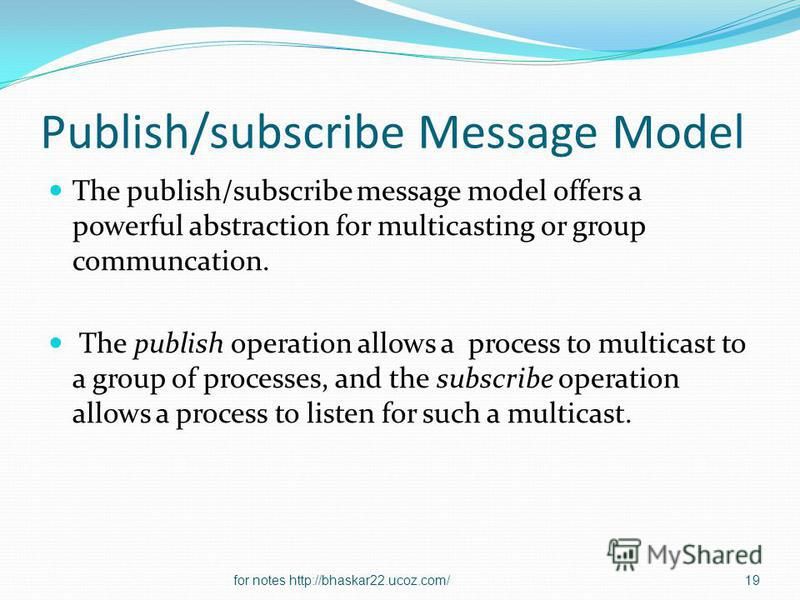 Publish/subscribe Message Model The publish/subscribe message model offers a powerful abstraction for multicasting or group communcation. The publish operation allows a process to multicast to a group of processes, and the subscribe operation allows
