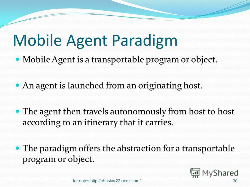 Mobile Agent Paradigm Mobile Agent is a transportable program or object. An agent is launched from an originating host. The agent then travels autonomously from host to host according to an itinerary that it carries. The paradigm offers the abstracti