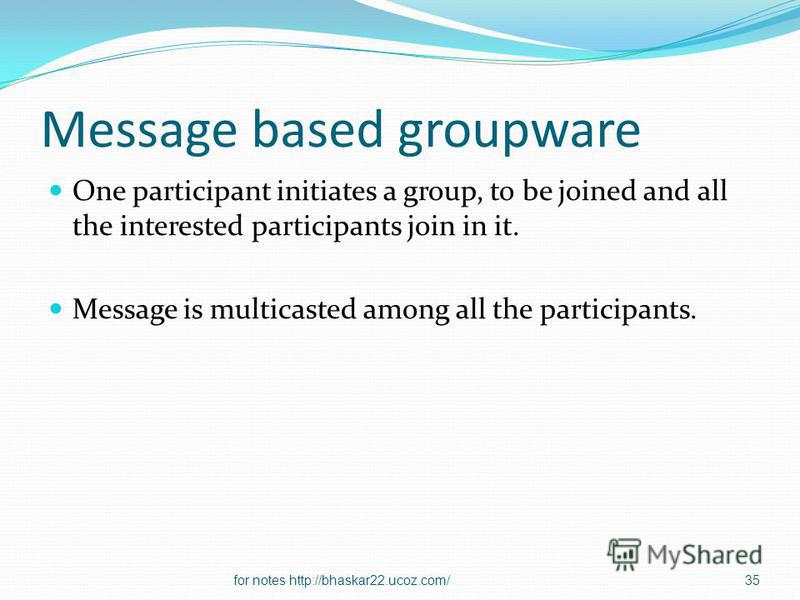 Message based groupware One participant initiates a group, to be joined and all the interested participants join in it. Message is multicasted among all the participants. 35for notes http://bhaskar22.ucoz.com/