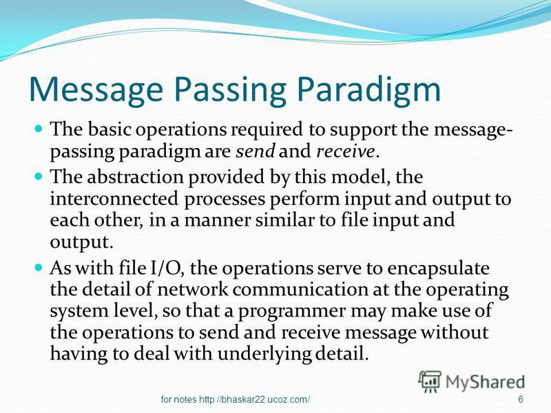 Message Passing Paradigm The basic operations required to support the message- passing paradigm are send and receive. The abstraction provided by this model, the interconnected processes perform input and output to each other, in a manner similar to