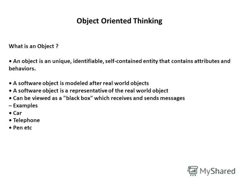 What is an Object ? An object is an unique, identifiable, self-contained entity that contains attributes and behaviors. A software object is modeled after real world objects A software object is a representative of the real world object Can be viewed