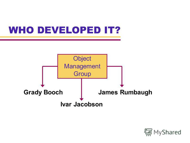 WHO DEVELOPED IT? Object Management Group Grady BoochJames Rumbaugh Ivar Jacobson