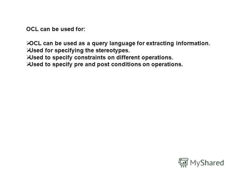 OCL can be used for: OCL can be used as a query language for extracting information. Used for specifying the stereotypes. Used to specify constraints on different operations. Used to specify pre and post conditions on operations.