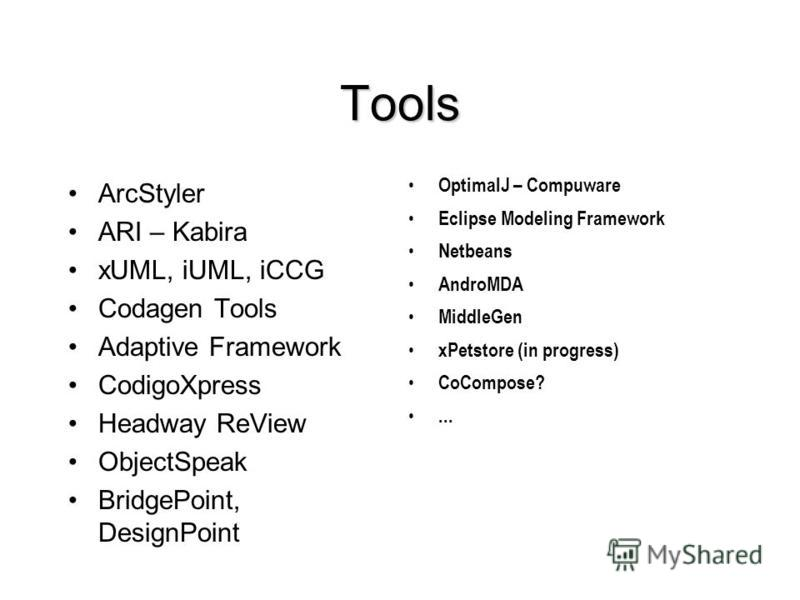 Tools ArcStyler ARI – Kabira xUML, iUML, iCCG Codagen Tools Adaptive Framework CodigoXpress Headway ReView ObjectSpeak BridgePoint, DesignPoint OptimalJ – Compuware Eclipse Modeling Framework Netbeans AndroMDA MiddleGen xPetstore (in progress) CoComp