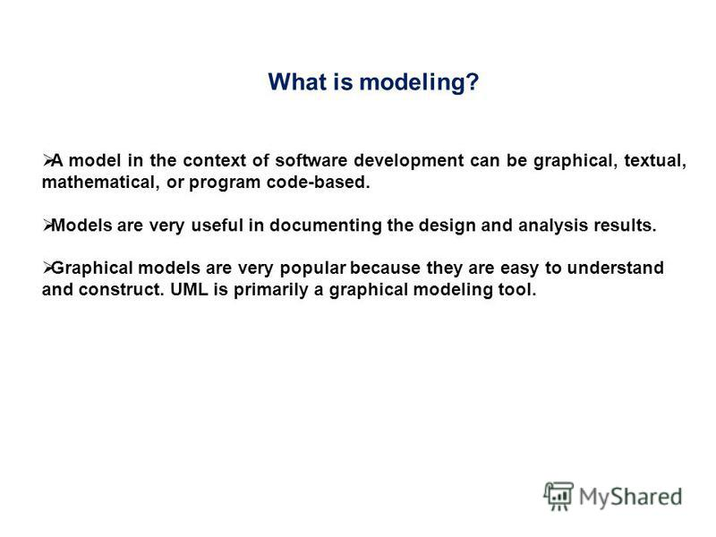 A model in the context of software development can be graphical, textual, mathematical, or program code-based. Models are very useful in documenting the design and analysis results. Graphical models are very popular because they are easy to understan