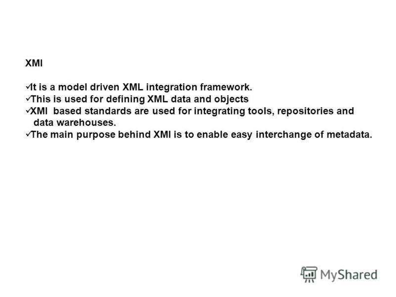 XMI It is a model driven XML integration framework. This is used for defining XML data and objects XMI based standards are used for integrating tools, repositories and data warehouses. The main purpose behind XMI is to enable easy interchange of meta