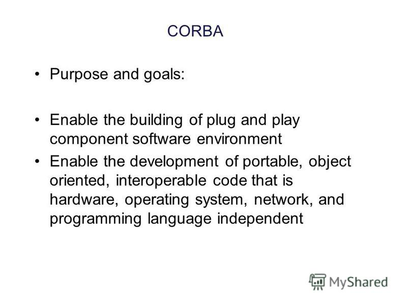 CORBA Purpose and goals: Enable the building of plug and play component software environment Enable the development of portable, object oriented, interoperable code that is hardware, operating system, network, and programming language independent