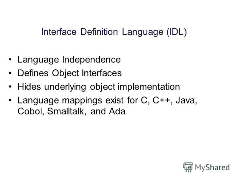 Interface Definition Language (IDL) Language Independence Defines Object Interfaces Hides underlying object implementation Language mappings exist for C, C++, Java, Cobol, Smalltalk, and Ada