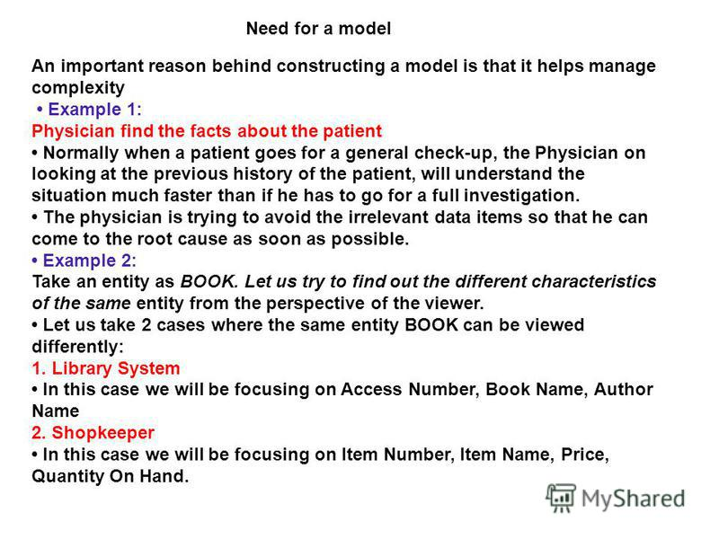 Need for a model An important reason behind constructing a model is that it helps manage complexity Example 1: Physician find the facts about the patient Normally when a patient goes for a general check-up, the Physician on looking at the previous hi