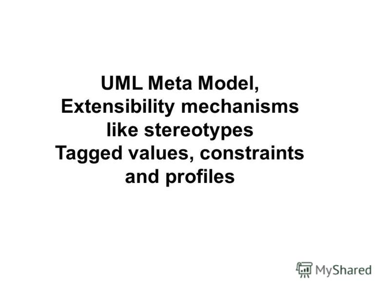 UML Meta Model, Extensibility mechanisms like stereotypes Tagged values, constraints and profiles