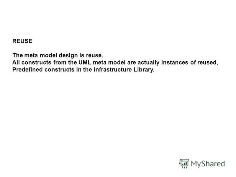 REUSE The meta model design is reuse. All constructs from the UML meta model are actually instances of reused, Predefined constructs in the infrastructure Library.