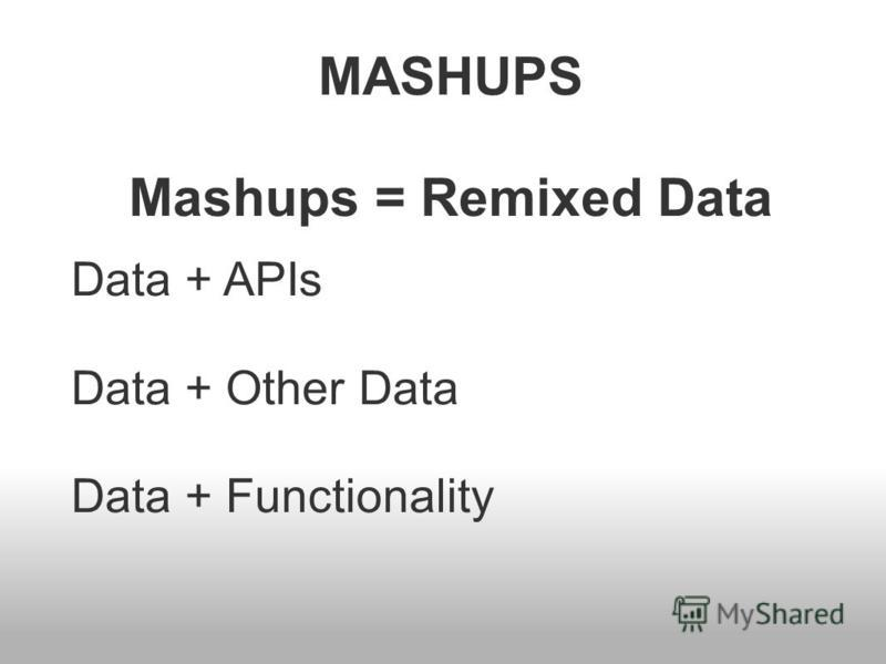 MASHUPS Mashups = Remixed Data Data + APIs Data + Other Data Data + Functionality
