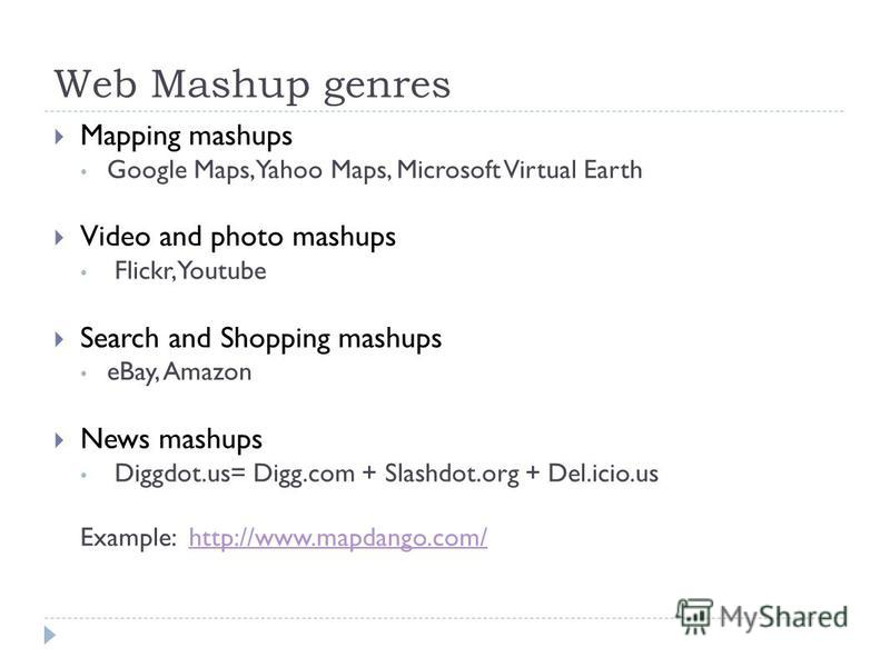 Web Mashup genres Mapping mashups Google Maps, Yahoo Maps, Microsoft Virtual Earth Video and photo mashups Flickr, Youtube Search and Shopping mashups eBay, Amazon News mashups Diggdot.us= Digg.com + Slashdot.org + Del.icio.us Example: http://www.map