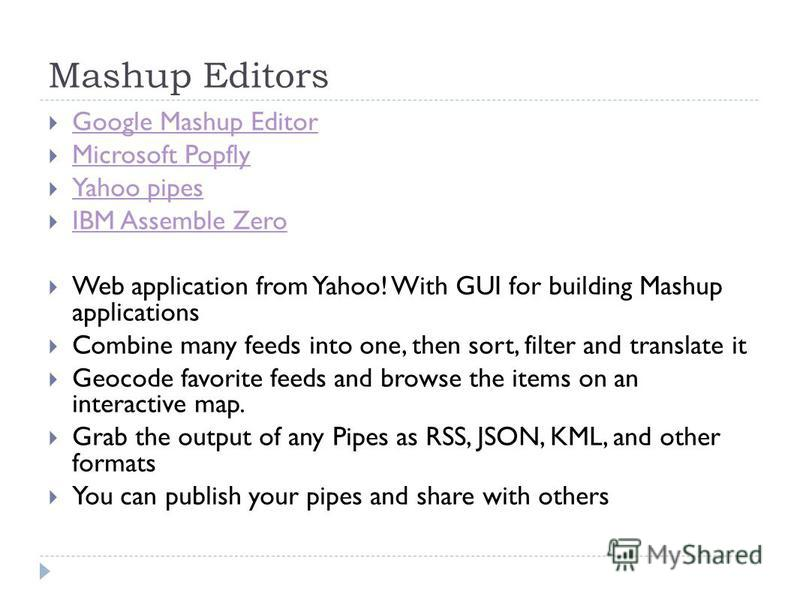 Mashup Editors Google Mashup Editor Microsoft Popfly Yahoo pipes IBM Assemble Zero Web application from Yahoo! With GUI for building Mashup applications Combine many feeds into one, then sort, filter and translate it Geocode favorite feeds and browse