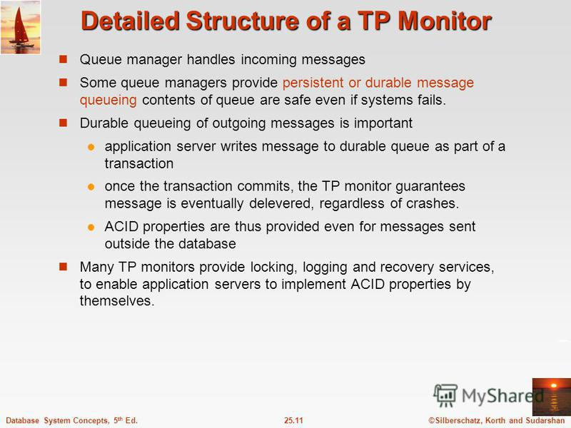 ©Silberschatz, Korth and Sudarshan25.11Database System Concepts, 5 th Ed. Detailed Structure of a TP Monitor Queue manager handles incoming messages Some queue managers provide persistent or durable message queueing contents of queue are safe even if
