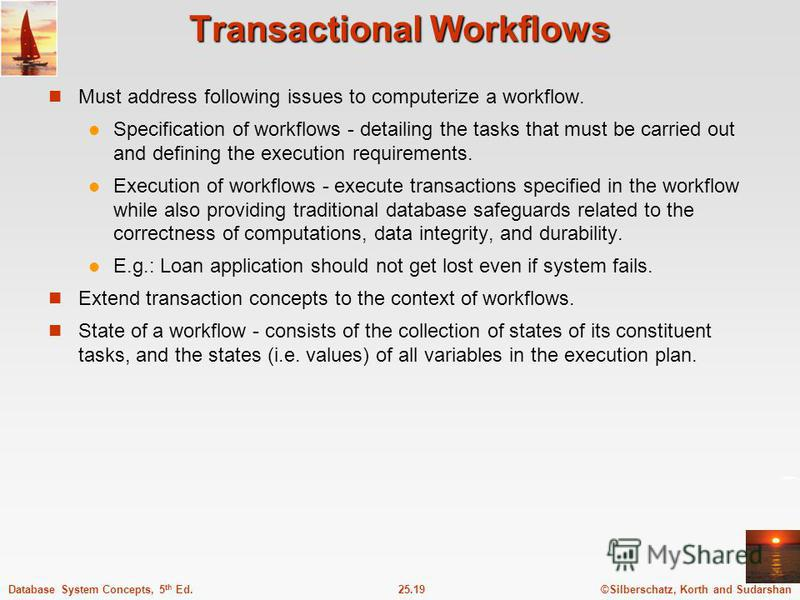 ©Silberschatz, Korth and Sudarshan25.19Database System Concepts, 5 th Ed. Transactional Workflows Must address following issues to computerize a workflow. Specification of workflows - detailing the tasks that must be carried out and defining the exec