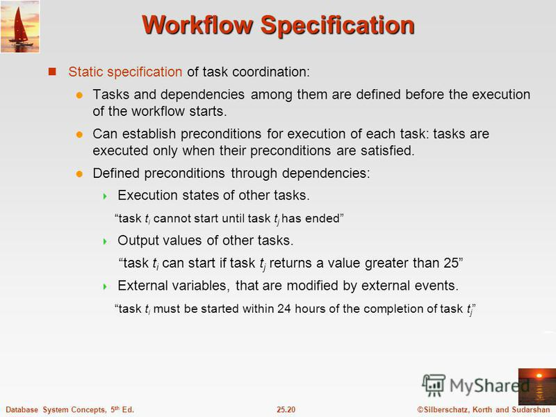 ©Silberschatz, Korth and Sudarshan25.20Database System Concepts, 5 th Ed. Workflow Specification Static specification of task coordination: Tasks and dependencies among them are defined before the execution of the workflow starts. Can establish preco