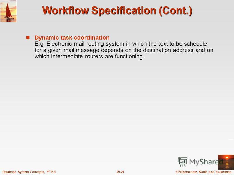 ©Silberschatz, Korth and Sudarshan25.21Database System Concepts, 5 th Ed. Workflow Specification (Cont.) Dynamic task coordination E.g. Electronic mail routing system in which the text to be schedule for a given mail message depends on the destinatio