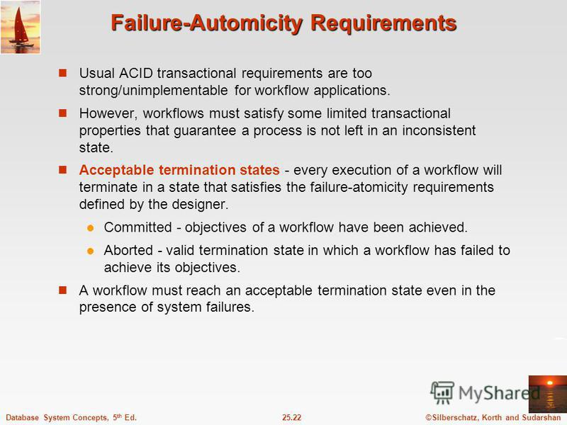 ©Silberschatz, Korth and Sudarshan25.22Database System Concepts, 5 th Ed. Failure-Automicity Requirements Usual ACID transactional requirements are too strong/unimplementable for workflow applications. However, workflows must satisfy some limited tra