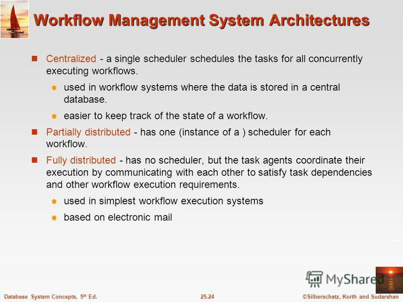 ©Silberschatz, Korth and Sudarshan25.24Database System Concepts, 5 th Ed. Workflow Management System Architectures Centralized - a single scheduler schedules the tasks for all concurrently executing workflows. used in workflow systems where the data
