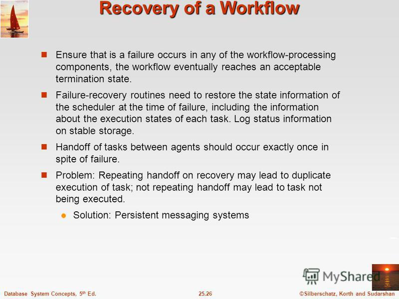 ©Silberschatz, Korth and Sudarshan25.26Database System Concepts, 5 th Ed. Recovery of a Workflow Ensure that is a failure occurs in any of the workflow-processing components, the workflow eventually reaches an acceptable termination state. Failure-re