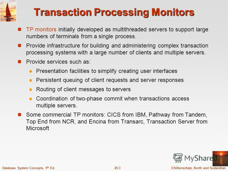 ©Silberschatz, Korth and Sudarshan25.3Database System Concepts, 5 th Ed. Transaction Processing Monitors TP monitors initially developed as multithreaded servers to support large numbers of terminals from a single process. Provide infrastructure for