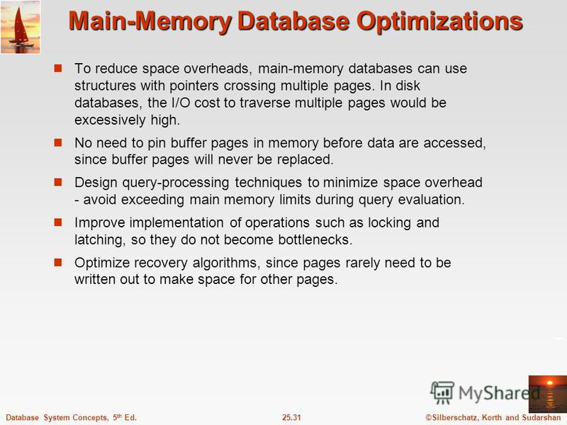 ©Silberschatz, Korth and Sudarshan25.31Database System Concepts, 5 th Ed. Main-Memory Database Optimizations To reduce space overheads, main-memory databases can use structures with pointers crossing multiple pages. In disk databases, the I/O cost to