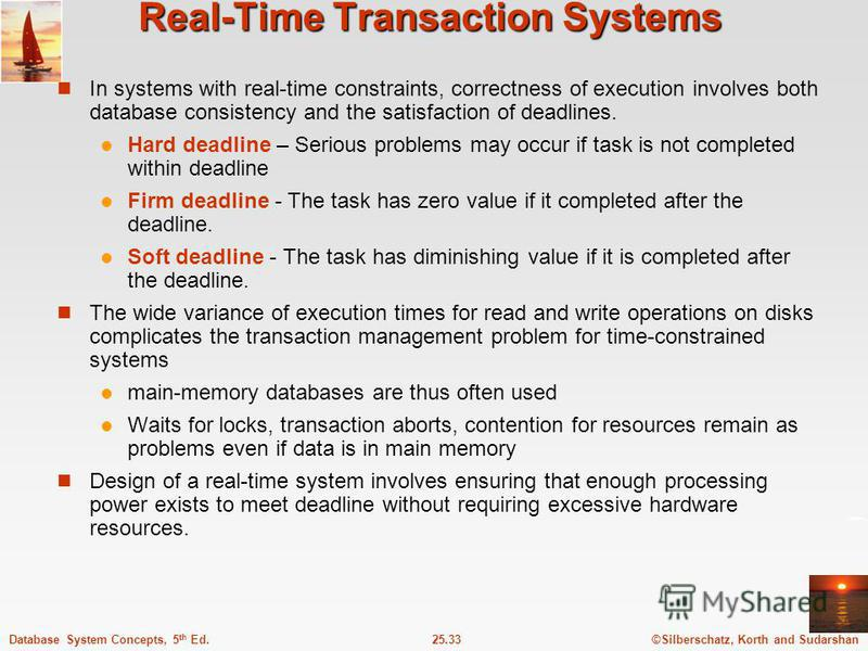 ©Silberschatz, Korth and Sudarshan25.33Database System Concepts, 5 th Ed. Real-Time Transaction Systems In systems with real-time constraints, correctness of execution involves both database consistency and the satisfaction of deadlines. Hard deadlin
