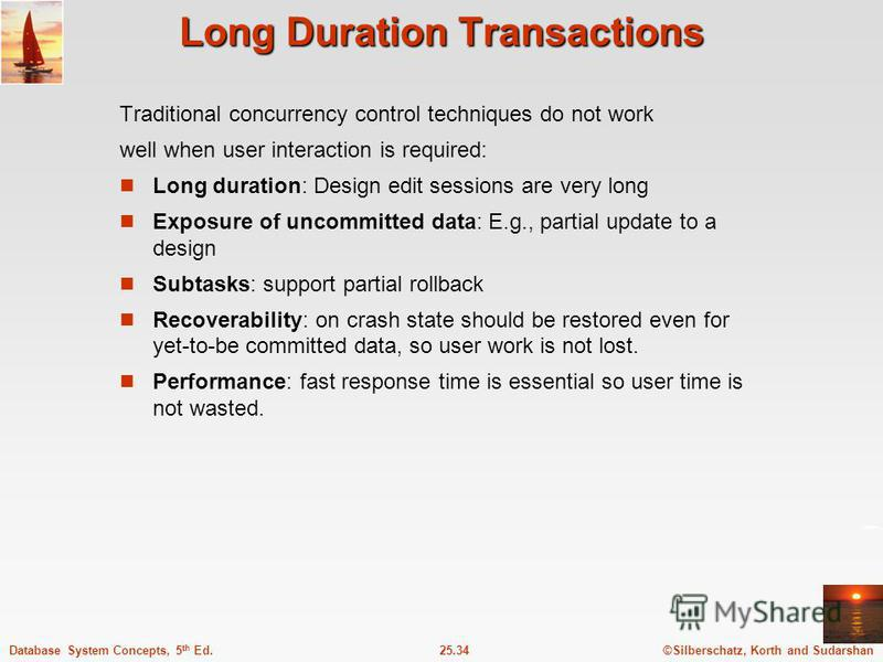 ©Silberschatz, Korth and Sudarshan25.34Database System Concepts, 5 th Ed. Long Duration Transactions Traditional concurrency control techniques do not work well when user interaction is required: Long duration: Design edit sessions are very long Expo