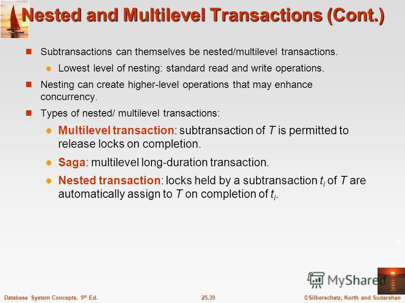 ©Silberschatz, Korth and Sudarshan25.39Database System Concepts, 5 th Ed. Nested and Multilevel Transactions (Cont.) Subtransactions can themselves be nested/multilevel transactions. Lowest level of nesting: standard read and write operations. Nestin