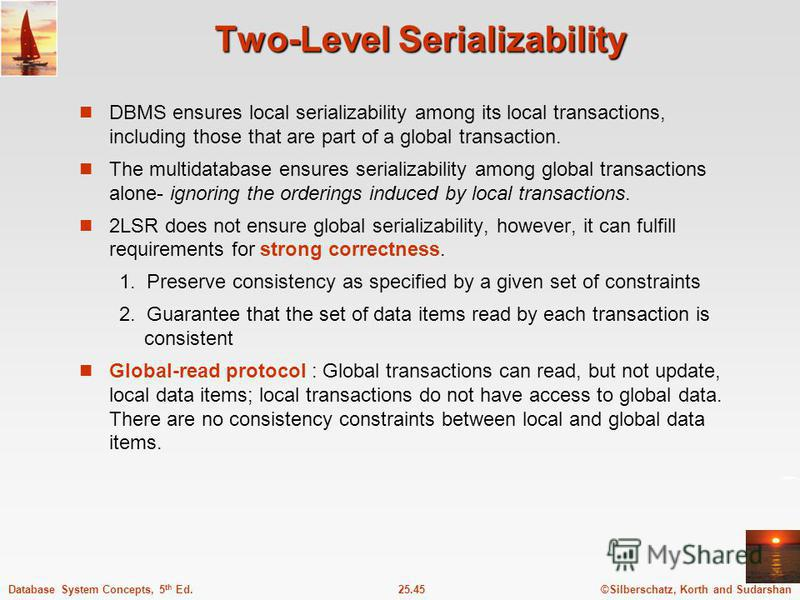 ©Silberschatz, Korth and Sudarshan25.45Database System Concepts, 5 th Ed. Two-Level Serializability DBMS ensures local serializability among its local transactions, including those that are part of a global transaction. The multidatabase ensures seri