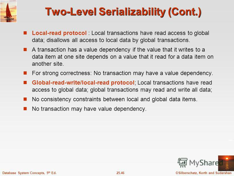 ©Silberschatz, Korth and Sudarshan25.46Database System Concepts, 5 th Ed. Two-Level Serializability (Cont.) Local-read protocol : Local transactions have read access to global data; disallows all access to local data by global transactions. A transac