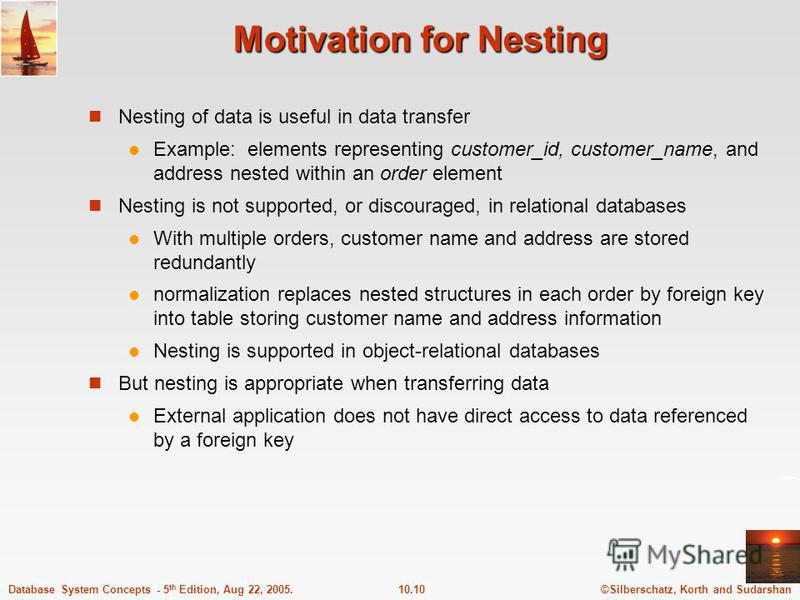 ©Silberschatz, Korth and Sudarshan10.10Database System Concepts - 5 th Edition, Aug 22, 2005. Motivation for Nesting Nesting of data is useful in data transfer Example: elements representing customer_id, customer_name, and address nested within an or