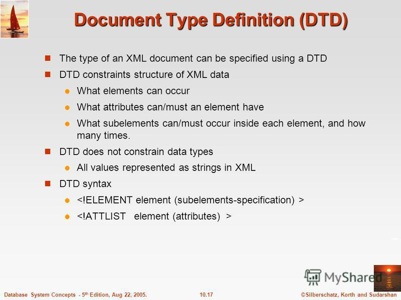 ©Silberschatz, Korth and Sudarshan10.17Database System Concepts - 5 th Edition, Aug 22, 2005. Document Type Definition (DTD) The type of an XML document can be specified using a DTD DTD constraints structure of XML data What elements can occur What a