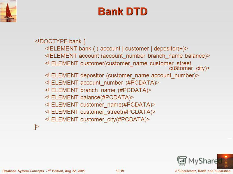 ©Silberschatz, Korth and Sudarshan10.19Database System Concepts - 5 th Edition, Aug 22, 2005. Bank DTD <!DOCTYPE bank [ ]>