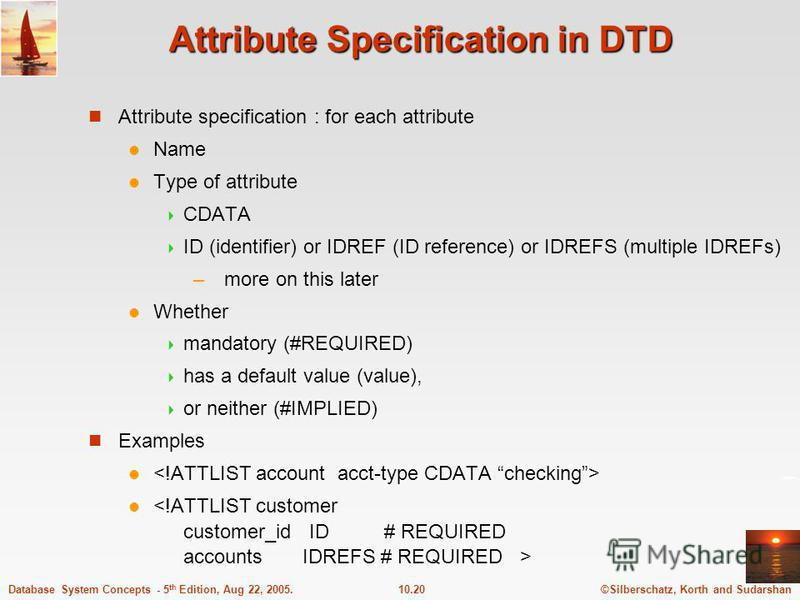 ©Silberschatz, Korth and Sudarshan10.20Database System Concepts - 5 th Edition, Aug 22, 2005. Attribute Specification in DTD Attribute specification : for each attribute Name Type of attribute CDATA ID (identifier) or IDREF (ID reference) or IDREFS (