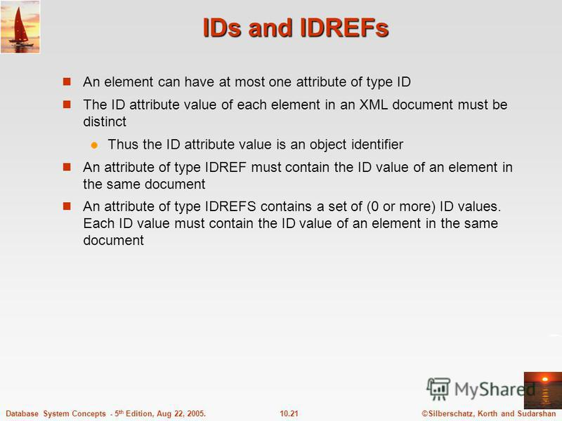 ©Silberschatz, Korth and Sudarshan10.21Database System Concepts - 5 th Edition, Aug 22, 2005. IDs and IDREFs An element can have at most one attribute of type ID The ID attribute value of each element in an XML document must be distinct Thus the ID a