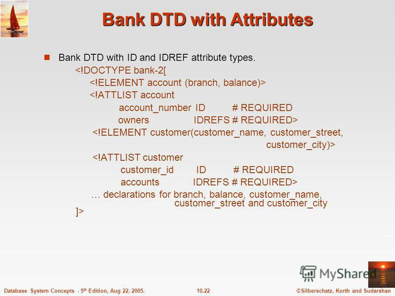 ©Silberschatz, Korth and Sudarshan10.22Database System Concepts - 5 th Edition, Aug 22, 2005. Bank DTD with Attributes Bank DTD with ID and IDREF attribute types. <!DOCTYPE bank-2[ <!ATTLIST account account_number ID # REQUIRED owners IDREFS # REQUIR