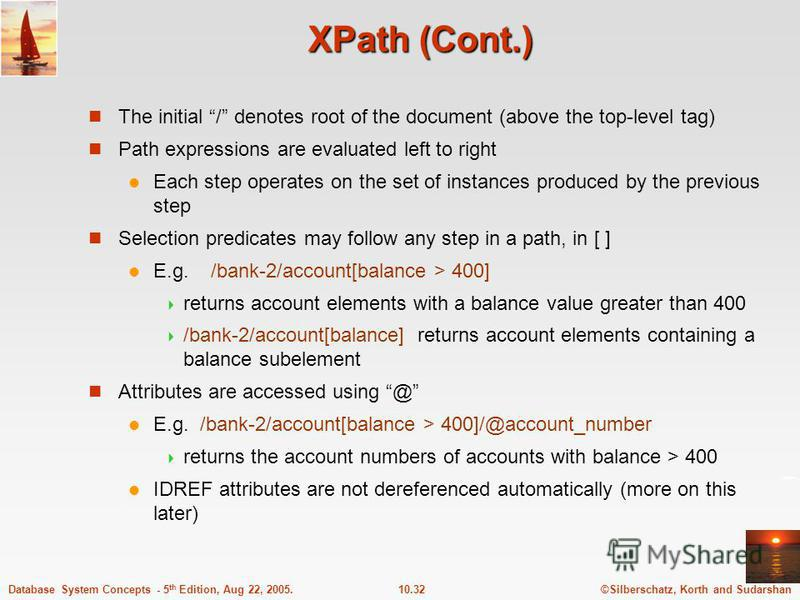 ©Silberschatz, Korth and Sudarshan10.32Database System Concepts - 5 th Edition, Aug 22, 2005. XPath (Cont.) The initial / denotes root of the document (above the top-level tag) Path expressions are evaluated left to right Each step operates on the se