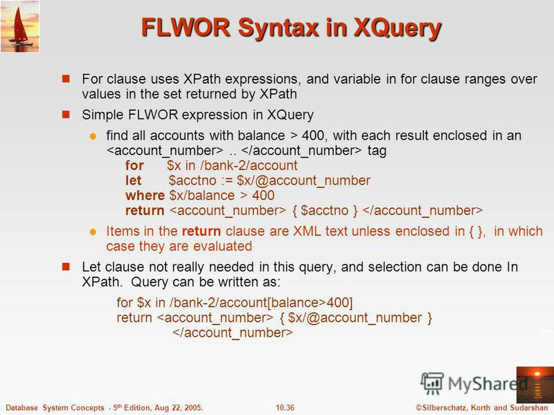 ©Silberschatz, Korth and Sudarshan10.36Database System Concepts - 5 th Edition, Aug 22, 2005. FLWOR Syntax in XQuery For clause uses XPath expressions, and variable in for clause ranges over values in the set returned by XPath Simple FLWOR expression