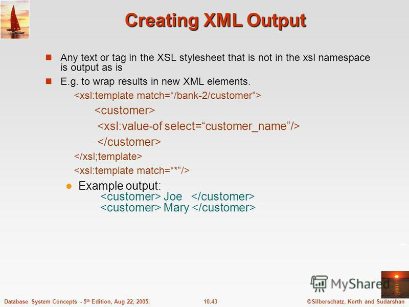 ©Silberschatz, Korth and Sudarshan10.43Database System Concepts - 5 th Edition, Aug 22, 2005. Creating XML Output Any text or tag in the XSL stylesheet that is not in the xsl namespace is output as is E.g. to wrap results in new XML elements. Example